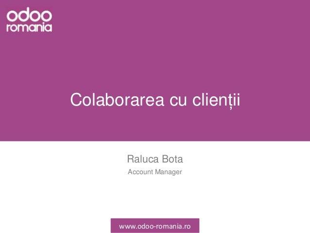 Colaborarea cu clienții Raluca Bota Account Manager www.odoo-romania.ro