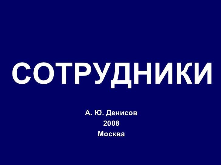 СОТРУДНИКИ А. Ю. Денисов 2008 Москва