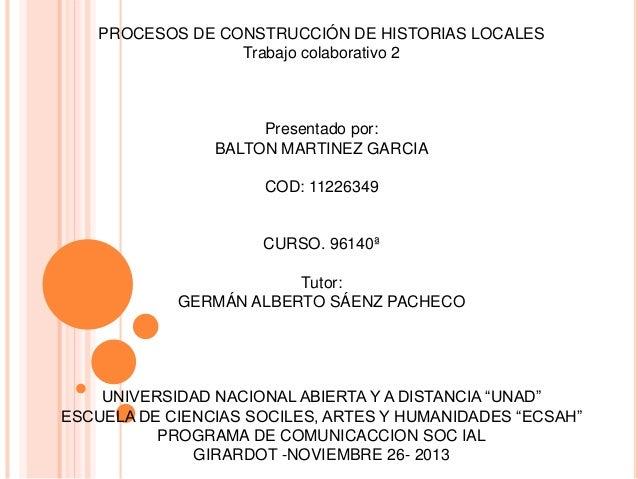 PROCESOS DE CONSTRUCCIÓN DE HISTORIAS LOCALES Trabajo colaborativo 2  Presentado por: BALTON MARTINEZ GARCIA COD: 11226349...