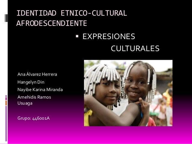 IDENTIDAD ETNICO-CULTURAL AFRODESCENDIENTE  EXPRESIONES  CULTURALES Ana Álvarez Herrera Hangelyn Din Nayibe Karina Mirand...