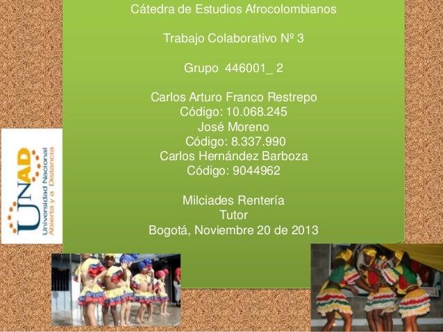 Cátedra de Estudios Afrocolombianos Trabajo Colaborativo Nº 3 Grupo 446001_ 2  Carlos Arturo Franco Restrepo Código: 10.06...