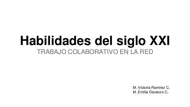 Habilidades del siglo XXI  TRABAJO COLABORATIVO EN LA RED  M. Victoria Ramirez C.  M. Emilia Davanzo C.