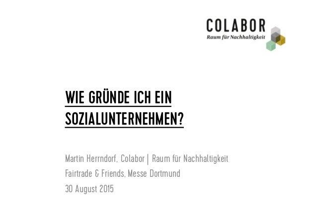 WIE GRÜNDE ICH EIN SOZIALUNTERNEHMEN? Martin Herrndorf,Colabor |Raum für Nachhaltigkeit Fairtrade & Friends, Messe Dortm...