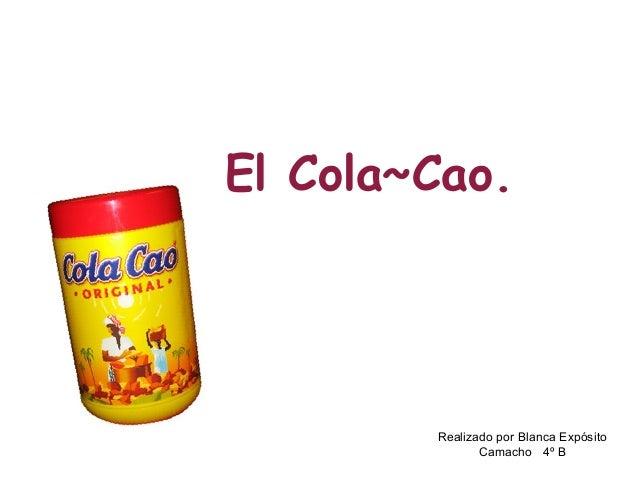 El Cola~Cao. Realizado por Blanca Expósito Camacho 4º B