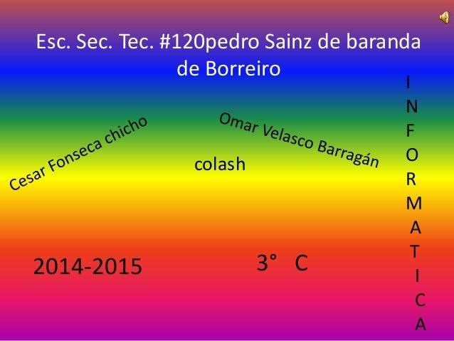 Esc. Sec. Tec. #120pedro Sainz de baranda  de Borreiro  colash  2014-2015 3° C  I  N  F  O  R  M  A  T  I  C  A