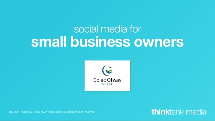 social media for                  small business ownersmay 2011 hosted by : colac otway shire council presented by: sam mu...