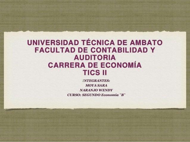 UNIVERSIDAD TÉCNICA DE AMBATO FACULTAD DE CONTABILIDAD Y AUDITORIA CARRERA DE ECONOMÍA TICS II INTEGRANTES: MOYA SARA NARA...