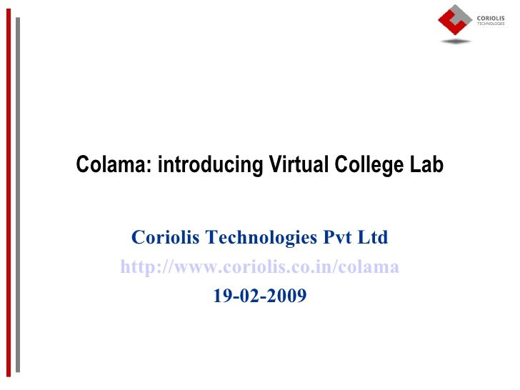 Colama: introducing Virtual College Lab Coriolis Technologies Pvt Ltd http://www.coriolis.co.in/colama 19-02-2009