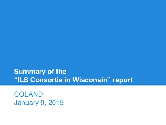 """Summary of the """"ILS Consortia in Wisconsin"""" report COLAND January 9, 2015"""