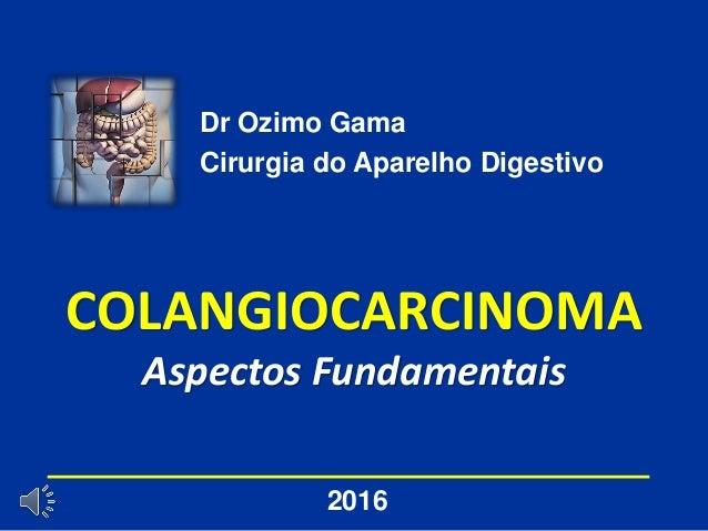 COLANGIOCARCINOMA Aspectos Fundamentais Dr Ozimo Gama Cirurgia do Aparelho Digestivo 2016
