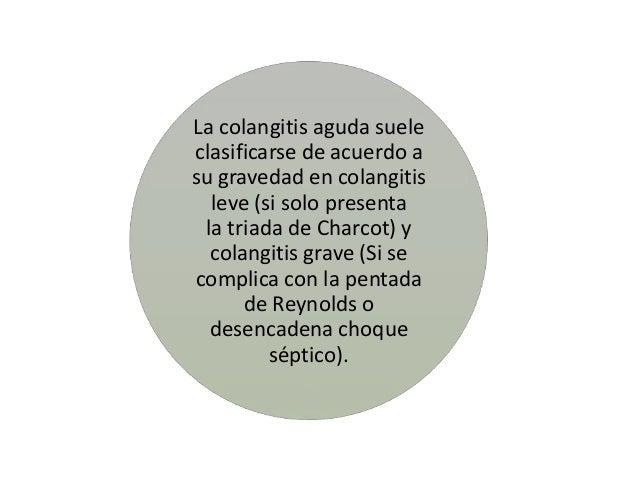 La colangitis aguda sueleclasificarse de acuerdo asu gravedad en colangitis  leve (si solo presenta la triada de Charcot) ...
