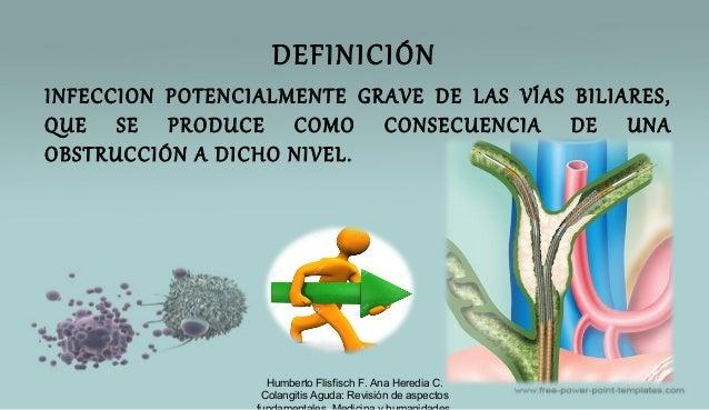 DEFINICIÓN INFECCION POTENCIALMENTE GRAVE DE LAS VÍAS BILIARES, QUE SE PRODUCE COMO CONSECUENCIA DE UNA OBSTRUCCIÓN A DICH...