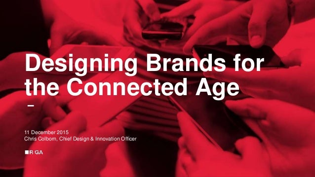 Designing Brands for the Connected Age 11 December 2015 Chris Colborn, Chief Design & Innovation Officer