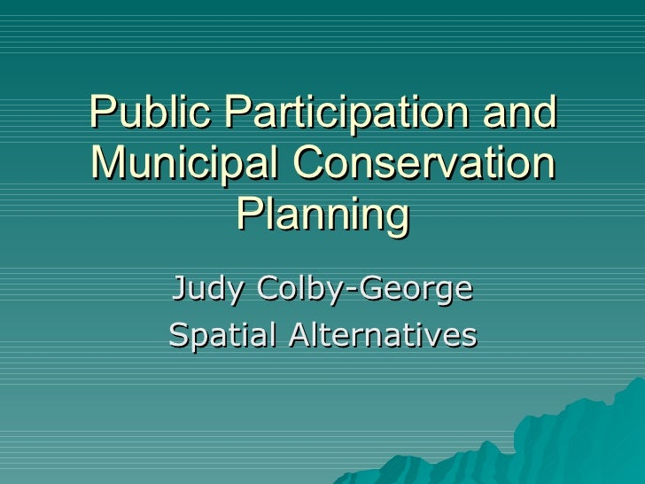 Public Participation and Municipal Conservation Planning Judy Colby-George Spatial Alternatives