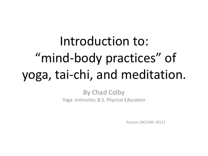 """Introduction to:""""mind-body practices"""" of yoga, tai-chi, and meditation.<br />By Chad Colby<br />Yoga  Instructor, B.S. Phy..."""