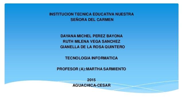 INSTITUCION TECNICA EDUCATIVA NUESTRA SEÑORA DEL CARMEN DAYANA MICHEL PEREZ BAYONA RUTH MILENA VEGA SANCHEZ GIANELLA DE LA...