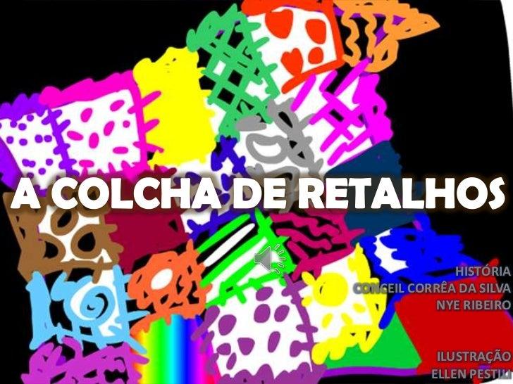A COLCHA DE RETALHOS<br />HISTÓRIA <br />CONCEIL CORRÊA DA SILVA<br />NYE RIBEIRO<br />ILUSTRAÇÃO<br />ELLEN PESTILI<br />