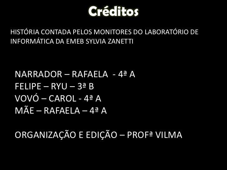Créditos<br />HISTÓRIA CONTADA PELOS MONITORES DO LABORATÓRIO DE INFORMÁTICA DA EMEB SYLVIA ZANETTI<br />NARRADOR – RAFAEL...