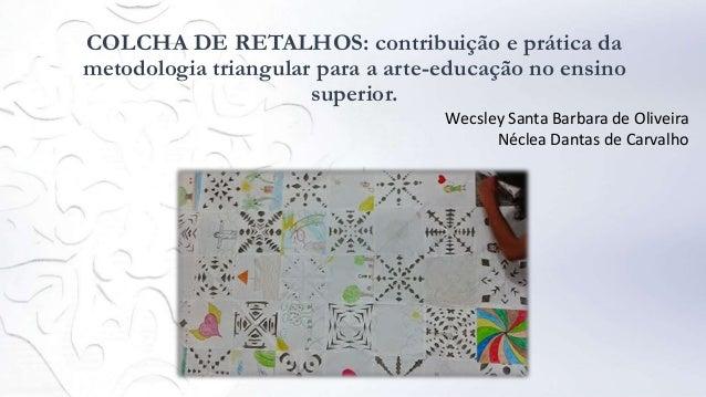 COLCHA DE RETALHOS: contribuição e prática da metodologia triangular para a arte-educação no ensino superior. Wecsley Sant...
