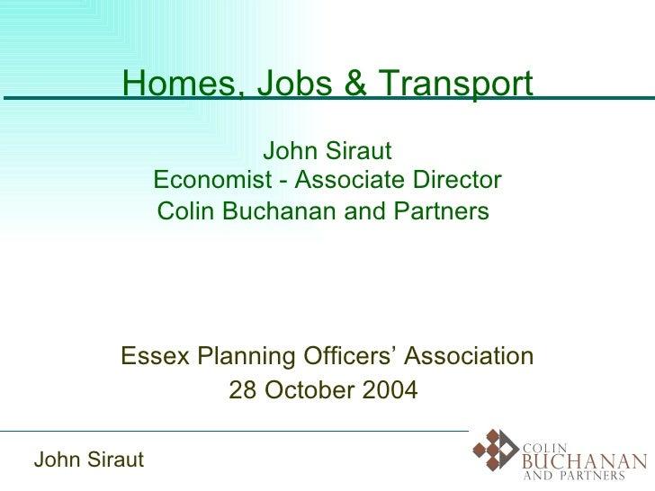 Homes, Jobs & Transport John Siraut Economist - Associate Director Colin Buchanan and Partners   Essex Planning Officers' ...