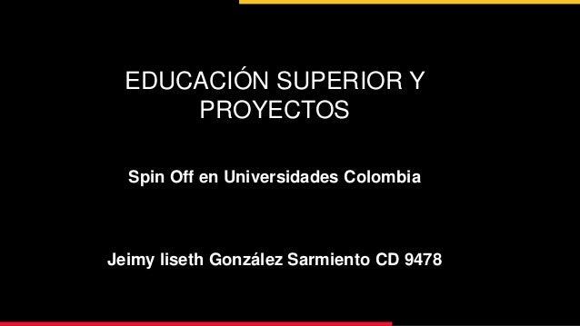EDUCACIÓN SUPERIOR Y PROYECTOS Spin Off en Universidades Colombia Jeimy liseth González Sarmiento CD 9478