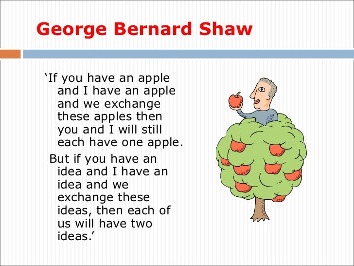 George Bernard Shaw <ul><li>' If you have an apple and I have an apple and we exchange these apples then you and I will st...