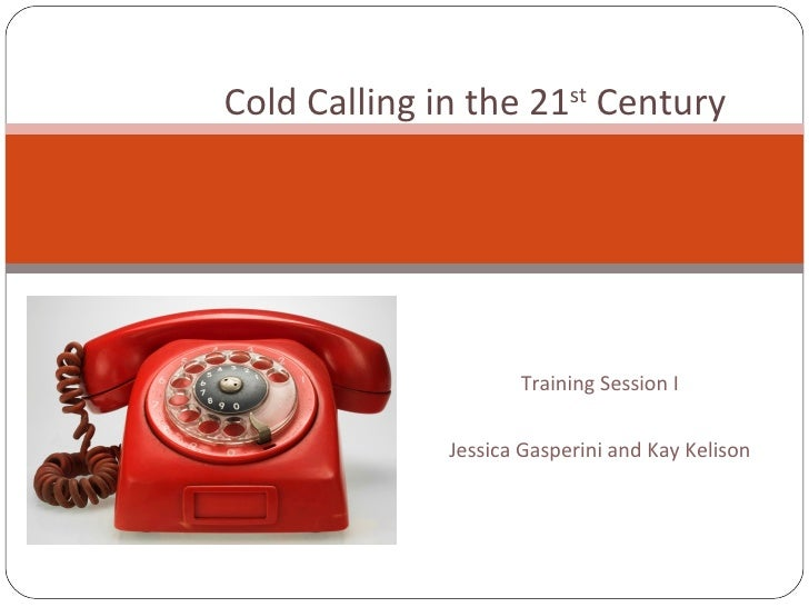 Training Session I Jessica Gasperini and Kay Kelison Cold Calling in the 21 st  Century