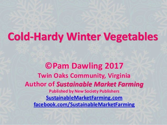 Cold-Hardy Winter Vegetables ©Pam Dawling 2017 Twin Oaks Community, Virginia Author of Sustainable Market Farming Publishe...