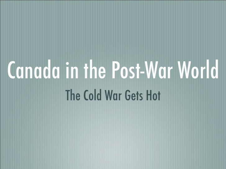 Canada in the Post-War World        The Cold War Gets Hot