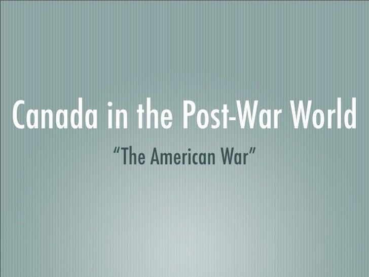"Canada in the Post-War World         ""The American War"""