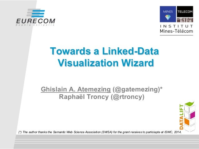 Towards a Linked-Data  Visualization Wizard  Ghislain A. Atemezing (@gatemezing)*  Raphaël Troncy (@rtroncy)  (*) The auth...