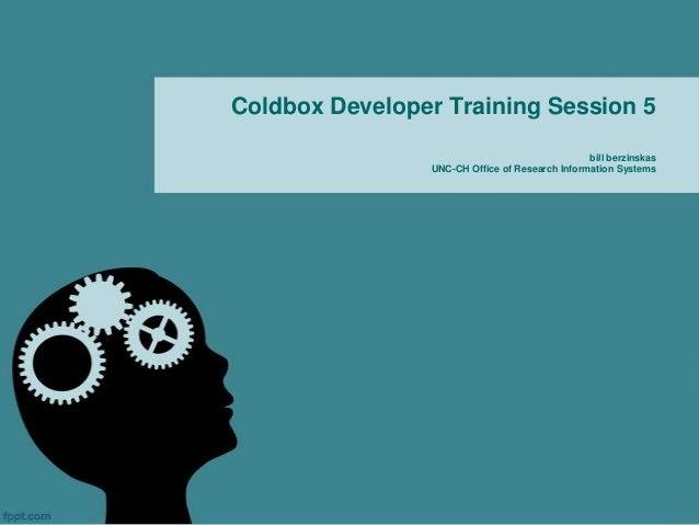 Coldbox Developer Training Session 5                                                bill berzinskas                UNC-CH ...