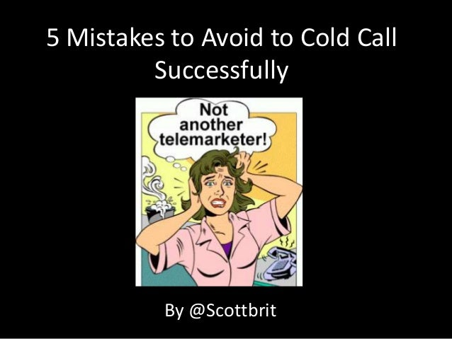 5 Mistakes to Avoid to Cold Call         Successfully          By @Scottbrit