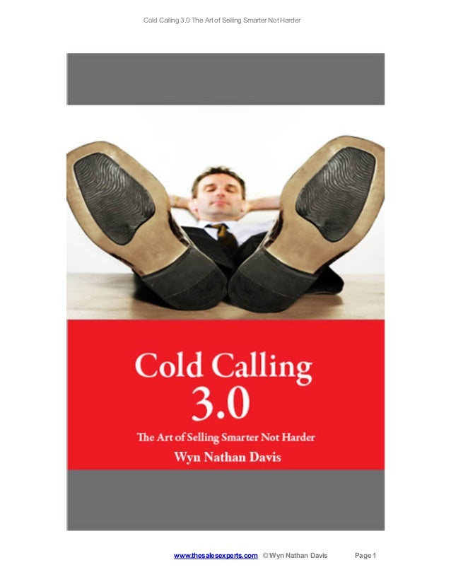 Cold Calling 3.0 The Art of Selling Smarter Not Harder  www.thesalesexperts.com © Wyn Nathan Davis  Page 1