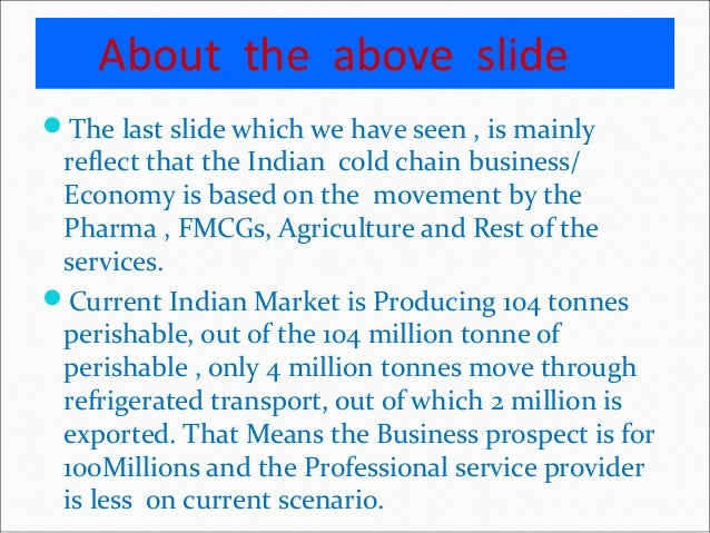 cold chain prospects in india Estimates the total cold storage capacity in india at 318 million mt overall average capacity utilization in cold storage is 75%- showing sustainability of the cold chain business in india.