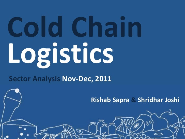 Cold ChainLogisticsSector Analysis Nov-Dec, 2011                       Rishab Sapra & Shridhar Joshi