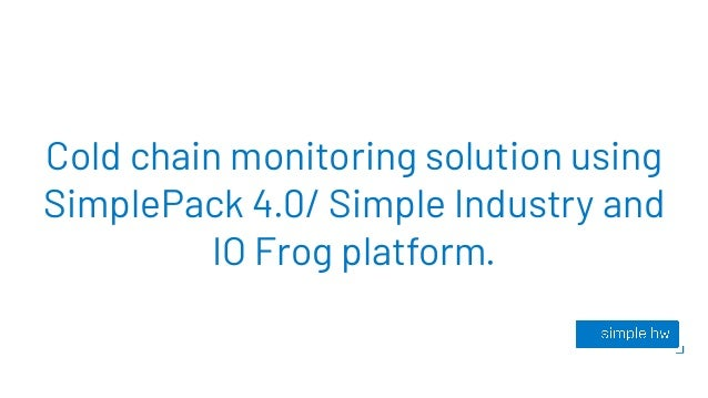 Cold chain monitoring solution using SimplePack 4.0/ Simple Industry and IO Frog platform.