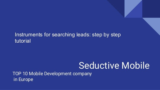Seductive Mobile TOP 10 Mobile Development company in Europe Instruments for searching leads: step by step tutorial
