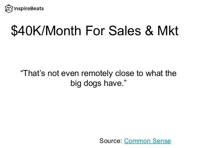 """$40K/Month For Sales & Mkt """"That's not even remotely close to what the big dogs have."""" Source: Common Sense"""