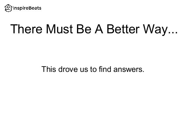 There Must Be A Better Way... This drove us to find answers.