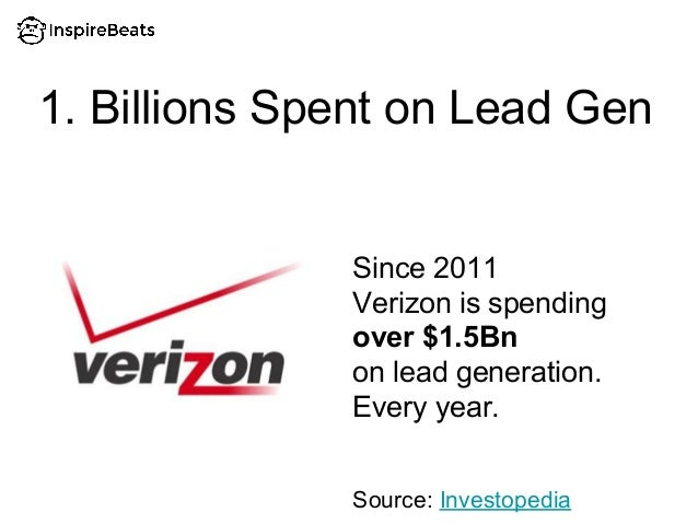 1. Billions Spent on Lead Gen Since 2011 Verizon is spending over $1.5Bn on lead generation. Every year. Source: Investope...