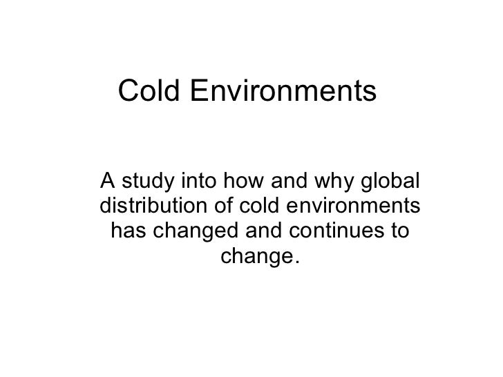 Cold Environments A study into how and why global distribution of cold environments has changed and continues to change.