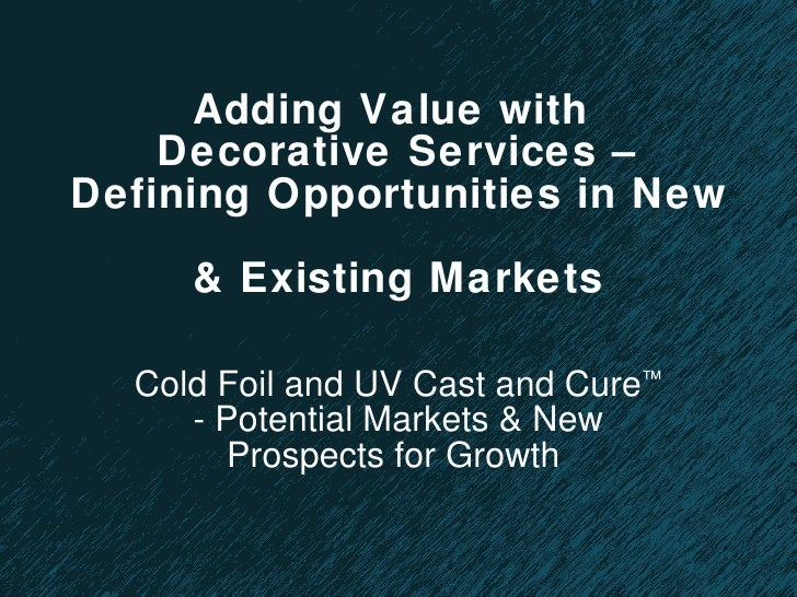 Adding Value with  Decorative Services – Defining Opportunities in New  & Existing Markets Cold Foil and UV Cast and Cure ...