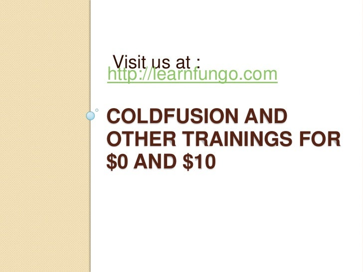 Visit us at :http://learnfungo.comCOLDFUSION ANDOTHER TRAININGS FOR$0 AND $10