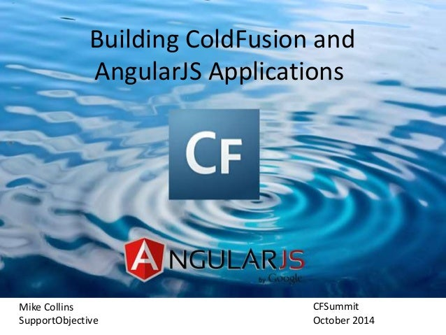 Building ColdFusion and  AngularJS Applications  Mike Collins  SupportObjective  CFSummit  October 2014