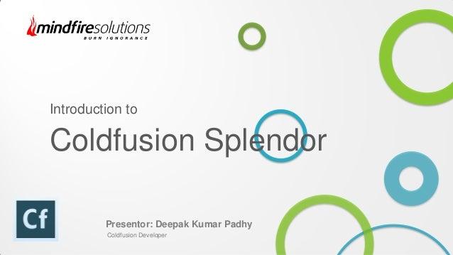 Introduction to Coldfusion Splendor Presentor: Deepak Kumar Padhy Coldfusion Developer