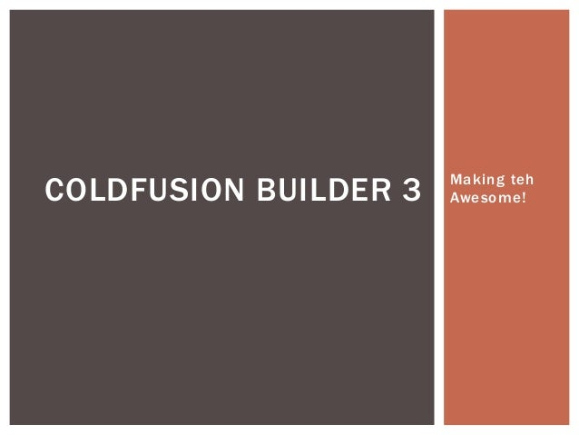 Making teh  Awesome! COLDFUSION BUILDER 3
