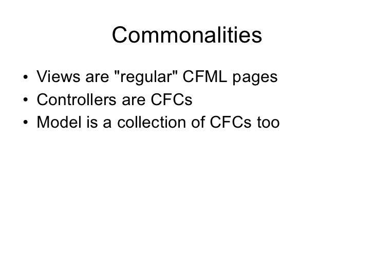 Commonalities <ul><li>Views are &quot;regular&quot; CFML pages </li></ul><ul><li>Controllers are CFCs </li></ul><ul><li>Mo...
