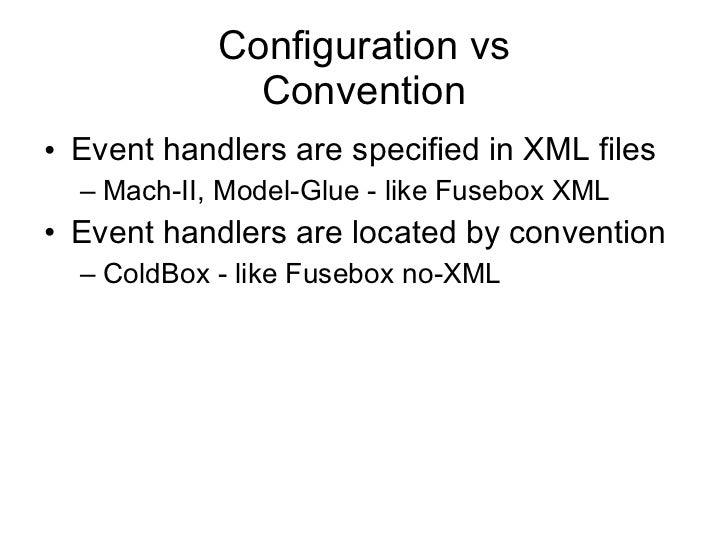 Configuration vs Convention <ul><li>Event handlers are specified in XML files </li></ul><ul><ul><li>Mach-II, Model-Glue - ...