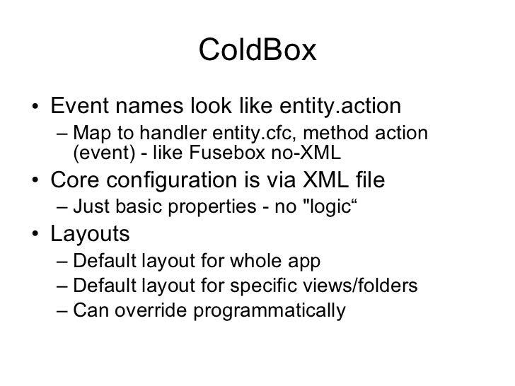 ColdBox <ul><li>Event names look like entity.action </li></ul><ul><ul><li>Map to handler entity.cfc, method action (event)...